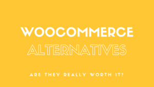 Woocommerce Alternatives – Are they truly worth it?